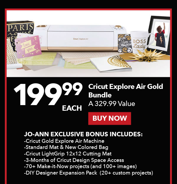 199.99 each Cricut Explore Air Gold Bundle. Reg. 329.99 ea. Buy Now. Jo-Ann Exclusive Bonus Includes: -Cricut Gold Explore Air Machine - Standard Mat & New Colored Bag - Cricut LightGrip 12x12 Cutting Mat - 3-Months of Cricut Design Space Access - 70+ Make-it-Now projects (and 100+ images) - DIY Designer Expansion Pack (20+ custom projects).