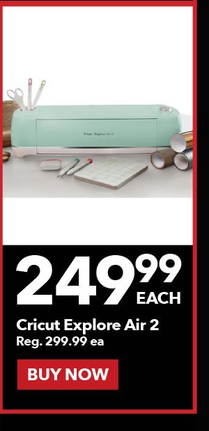 249.99 each Cricut Explore Air 2. Reg. 299.99 ea.  Buy Now.
