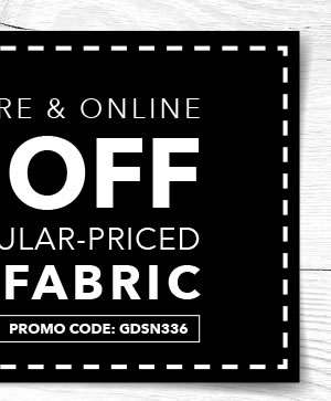 Valid In-store & Online 50% off Any One Regular-Priced Cut of Fabric. Promo code: GDSN336.