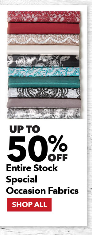 Up to 50% off Entire Stock Special Occasion Fabrics. Shop All.