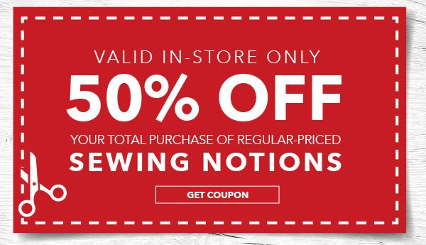 In-Store Only 50% off Your Total Purchase of Regular-Priced Sewing Notions. Get coupon.