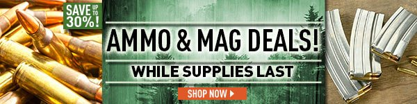 Ammo & Mag Deals! Save up to 30%! While Supplies Last.