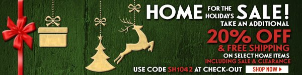 Home for the Holidays Sale! Take an additional 20% Off & Free Shipping on Select Home Items, including Sale and Clearance items! Use Code SH1042 at check-out.