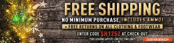 Sportsman's Guide's Free Standard Shipping with No Minimum Merchandise Order. Offer includes Ammo. Free Returns on all Clothing & Footwear. Enter Coupon Code SH1252 at checkout. Exclusions apply.