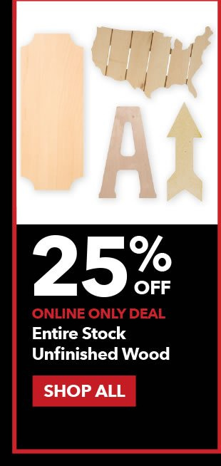 25% off Online Only Entire Stock Unfinished Wood. SHOP ALL.