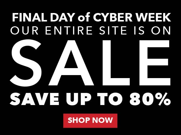 Final Day of Cyber Week. Our Entire Site is on Sale. Save up to 80%. SHOP NOW.