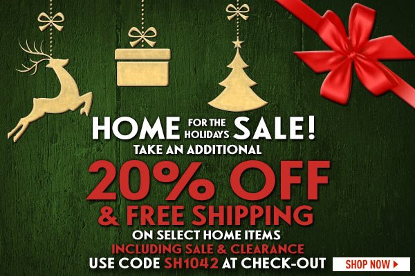 Home for the Holidays Sale! Take an additional 20% off + Free Standard Shipping on select home items, including sale & clearance! Use code SH1042 at checkout.