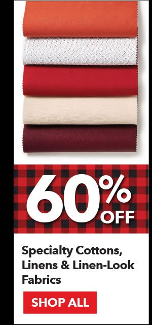 60% off Specialty Cottons, Linens & Linen-Look Fabrics . Shop All.