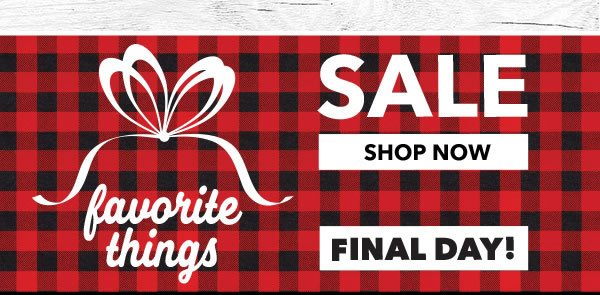 Final Day!  Favorite Things Sale. Shop Now.