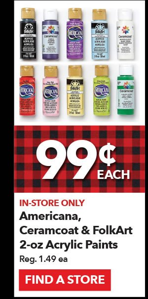 In-store only 99¢ Americana, Ceramcoat & FolkArt 2-oz Acrylic Paints. Reg 1.49 ea. Find a Store.