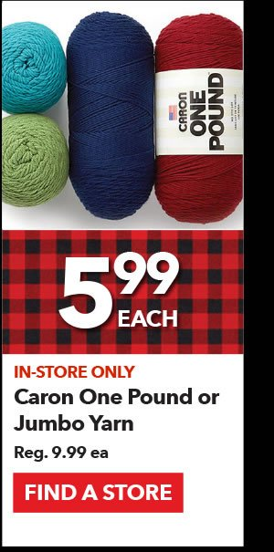 In-store only 5.99 each Caron One Pound or Jumbo Yarn. Reg 9.99 ea. Find a Store.