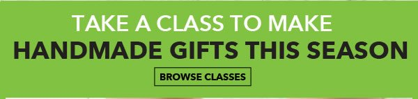 Take a class! Learn to make handmade holiday gifts. Browse Classes.