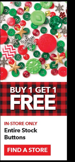 In-store only Buy 1 Get 1 Free Entire Stock Buttons. Find a Store.