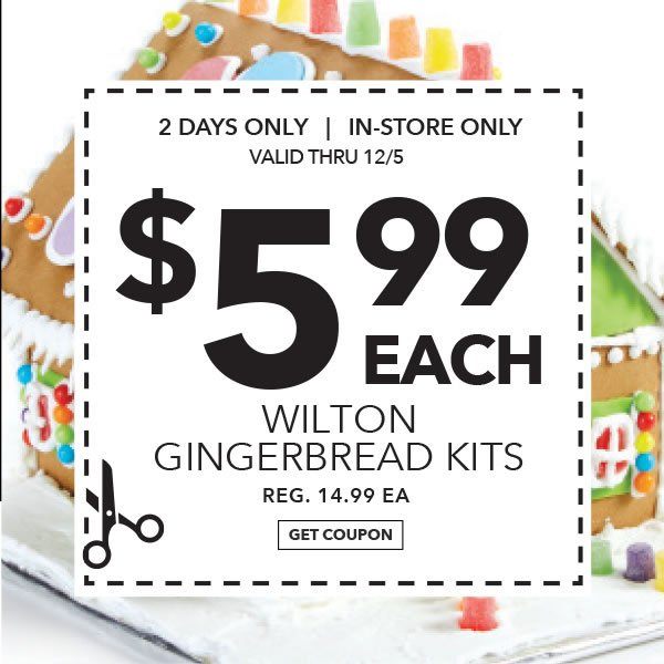 2 Days only in-store Only $5.99 Wilton Gingerbread. Reg. 14.99 ea. Get coupon.