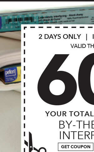 2 Days only in-store & Online 60% off your total purchase of By-The-Yard Interfacing. Get coupon.