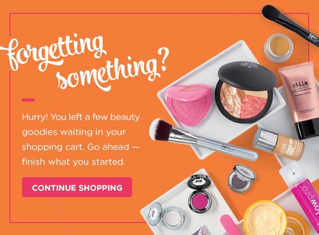 Forgetting something? Hurry! You left a few beauty goodies waiting in your shopping cart. Go ahead - finish what you started. CONTINUE SHOPPING!