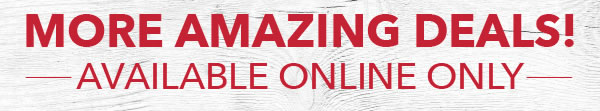 More Amazing Deals! Available Online Only.