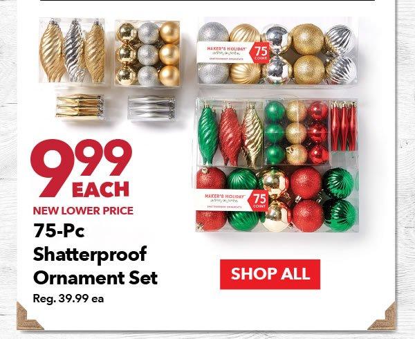9.99 each 75-pc Shatterproof Ornament Set. Reg. 39.99 ea. SHOP ALL.