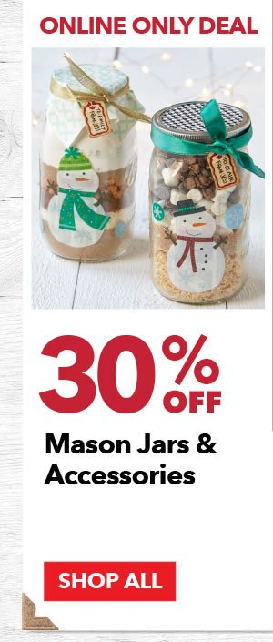 Online Only 30% off Mason Jars & Accessories. SHOP ALL.