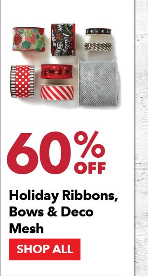 60% off Holiday Ribbons, Bows & Deco Mesh. SHOP ALL.