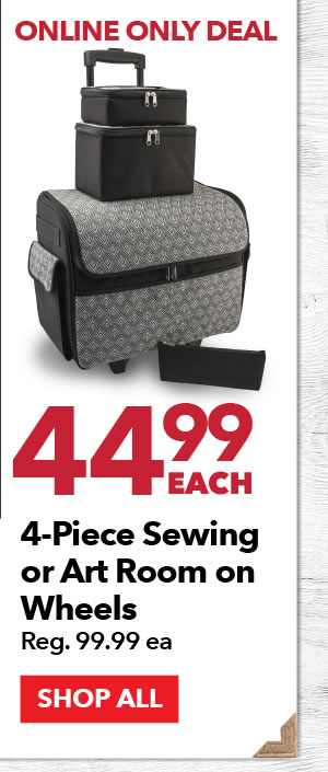 Online Only 44.99 each 4-piece Sewing or Art Room on Wheels. Reg. 99.99 ea. SHOP ALL.
