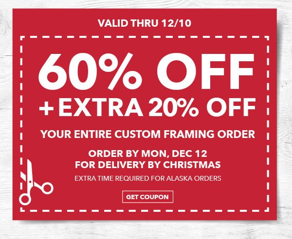 Valid thru 12/10 60% off + Extra 20% off Your Entire Custom Framing Order. Order by Mon, Dec 12 for Delivery by Christmas. GET COUPON.
