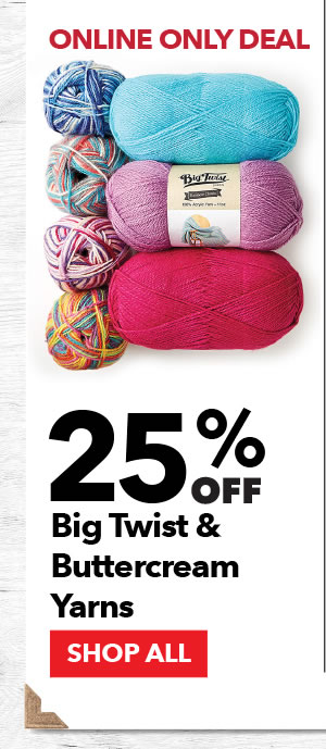 Online Only 25% off Big Twist & Buttercream Yarns. SHOP ALL.
