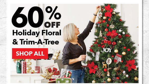 60% off Holiday Floral & Trim-a-Tree. SHOP ALL.