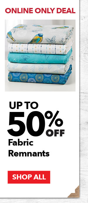Online Only Up to 50% off Fabric Remnants. SHOP ALL.