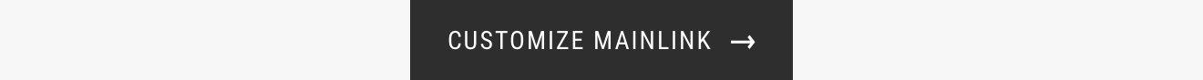 CUSTOMIZE MAINLINK →