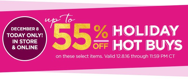 HOT BUYS | Up to 55 Percent Off | December 8 today only! Valid through 12.8.16 through 11.59 PM CT.