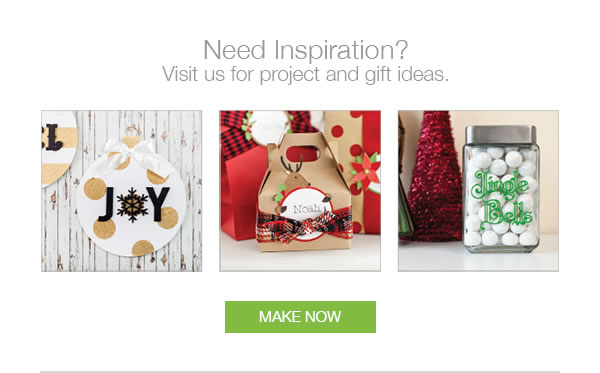 Need Inspiration? Visit us for project and gift ideas. MAKE NOW.