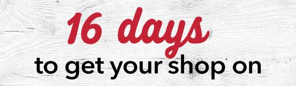 16 days to get your shop on.