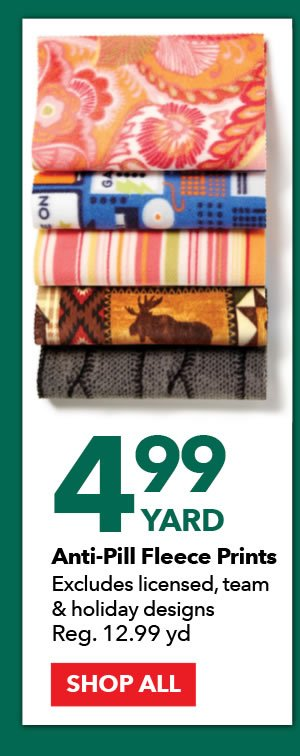 4.99 yard Anti-Pill Fleece Prints. Excludes licensed, team & holiday designs. Reg. 12.99 yd. SHOP ALL.