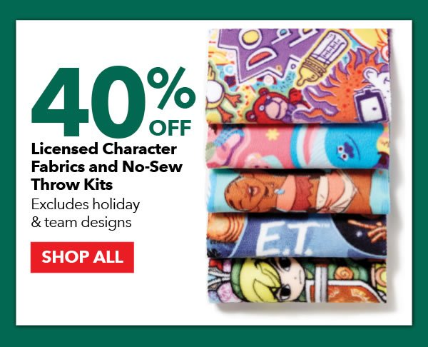 40% off Licensed Character Fabrics & No-Sew Throw Kits. Excludes holiday & team designs. SHOP ALL.