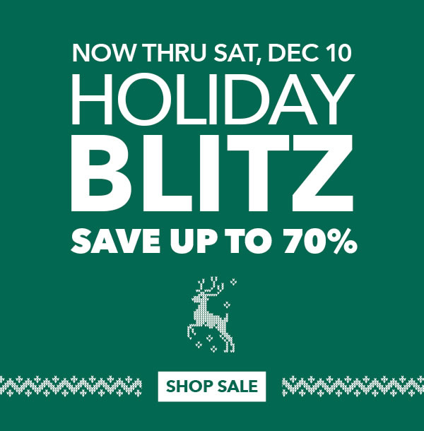 Now thru Sat, Dec 10. Holiday Blitz. Save up to 70%. SHOP SALE.