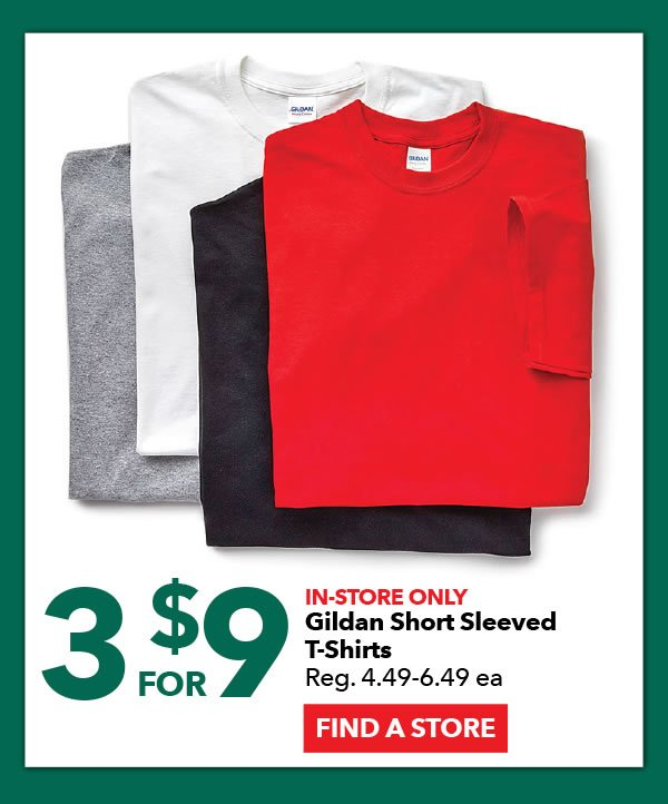 In-store Only 3 for $9 Gildan Short Sleeved T-shirts. Reg. 4.49-6.49 ea. FIND A STORE.