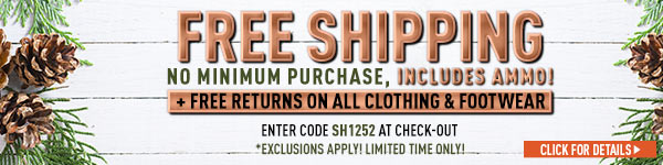 Sportsman's Guide's Free Standard Shipping, no minimum order required, includes ammo! Plus Free Returns on all Clothing & Footwear. Enter Coupon Code SH1252 at checkout. Exclusions apply, see details.