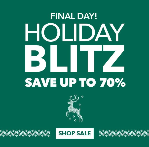 Final Day! Holiday Blitz Sale! Save up to 70%. SHOP SALE.