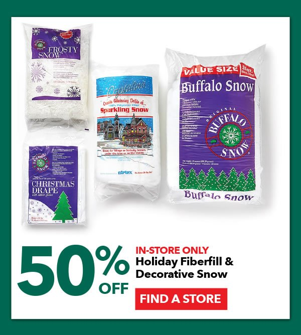 50% off In-Store Only. Holiday Fiberfill and Decorative Snow. FIND A STORE.
