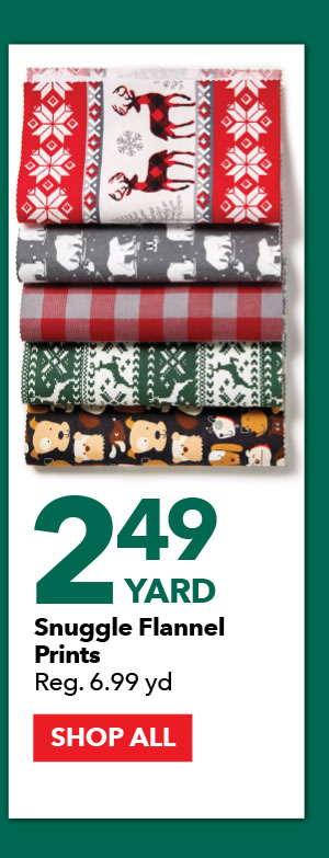 2.49 yard Snuggle Flannel Prints. Reg. 6.99 yd. SHOP ALL.