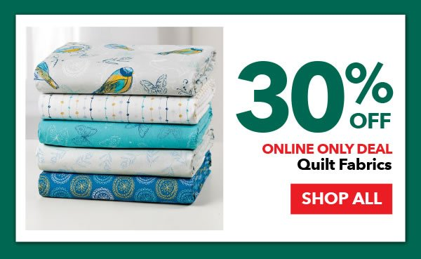 Online Only 30% Off Quilt Fabrics. SHOP ALL.