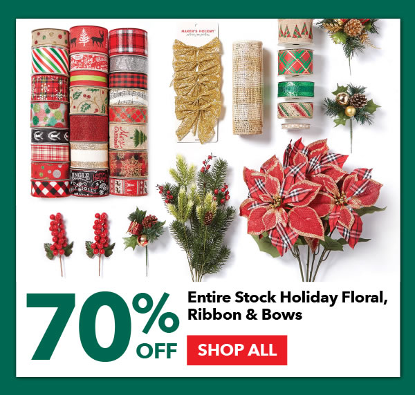 70% off Entire Stock Holiday Floral, Ribbon and Bows. SHOP ALL.