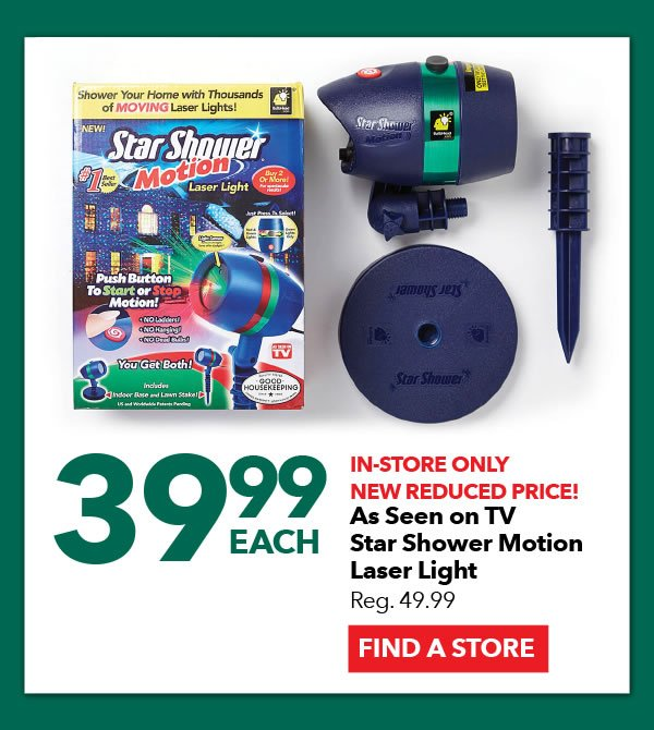 39.99 each In-Store Only As Seen on TV Star Shower Motion Laser Light. FIND A STORE.
