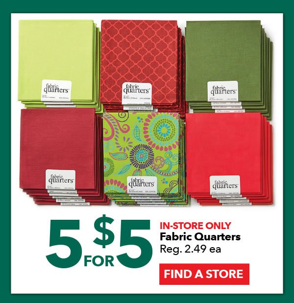 5 for $5 In-Store Only Fabric Quarters. FIND A STORE.