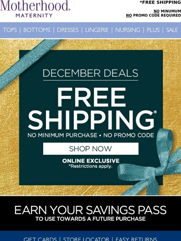 Motherhood Maternity Coupon. Is there a way to get free shipping? Orders that are $79 or higher will enjoy free shipping. Order minimums that are less will be charged $6 for standard delivery, but to receive your shipment more quickly, you can pay extra for express shipping.