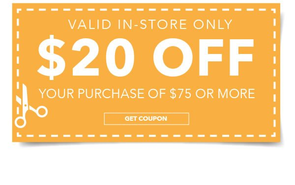In-Store Only. $20 Off Your Purchase of %75 or More. GET COUPON.