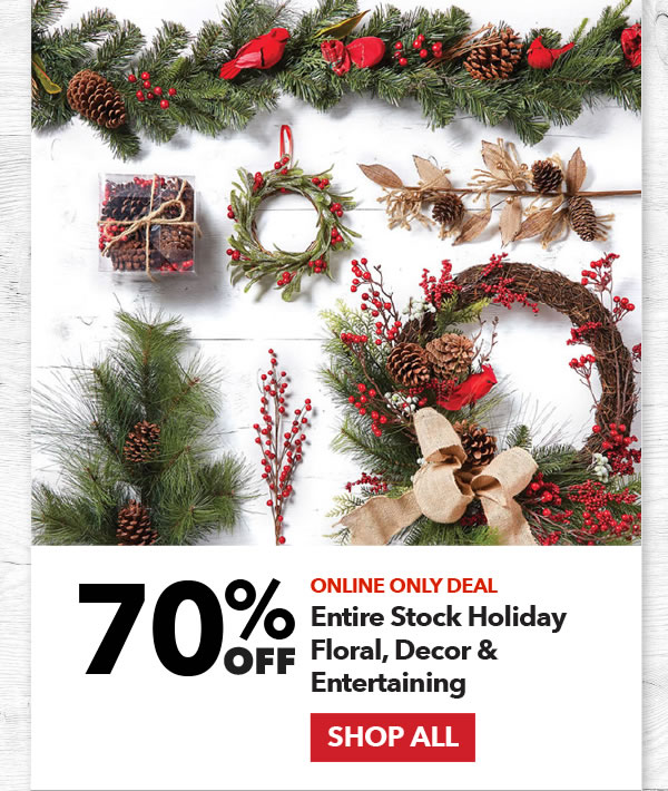 Online Only 70% off Entire Stock Holiday Floral, Decor & Entertaining. SHOP ALL.