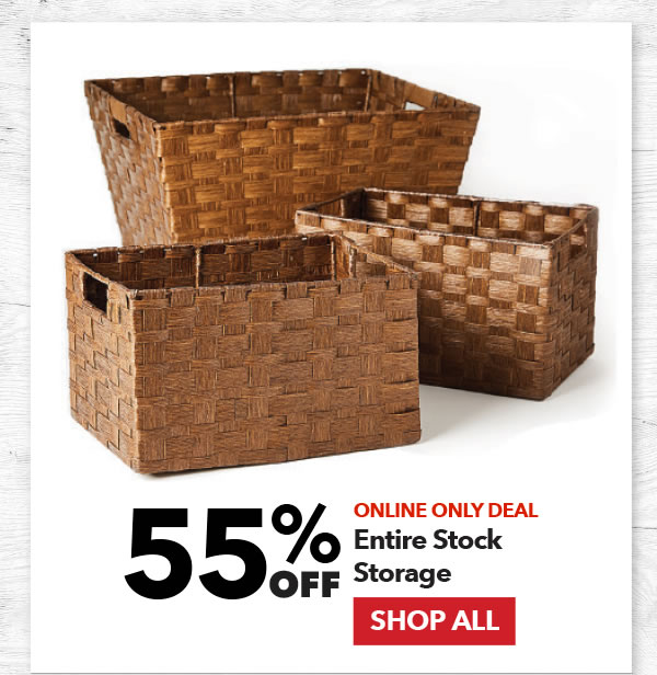 Online Only 55% off Entire Stock Storage. SHOP ALL.
