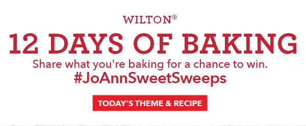 Wilton 12 Days of Baking. Share what you're making for a chance to win. #JoAnnSweetSweeps. TODAY'S THEME & RECIPE.